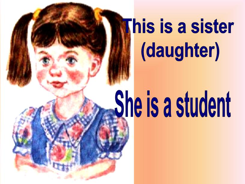 This is a sister (daughter) She is a student
