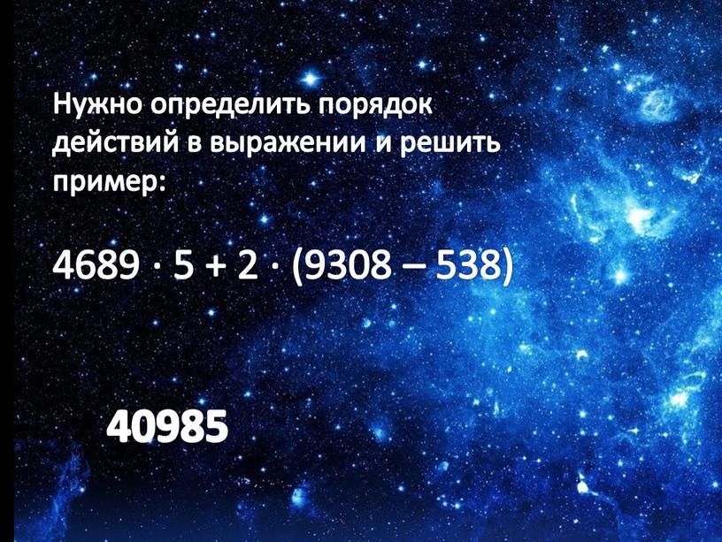 Нужно определить порядок действий в выражении и решить пример: 4689 ∙ 5 + 2 ∙ (9308 – 538) 40985