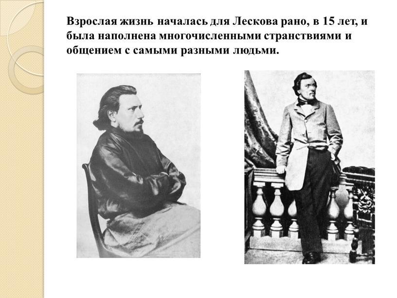 Взрослая жизнь началась для Лескова рано, в 15 лет, и была наполнена многочисленными странствиями и общением с самыми разными людьми