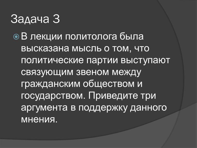 Задача 3 В лекции политолога была высказана мысль о том, что политические партии выступают связующим звеном между гражданским обществом и государством