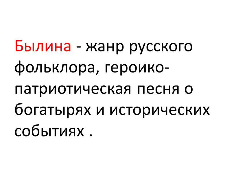 Былина - жанр русского фольклора, героико-патриотическая песня о богатырях и исторических событиях