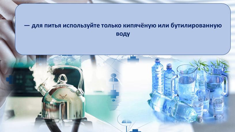 — для питья используйте только кипячёную или бутилированную воду