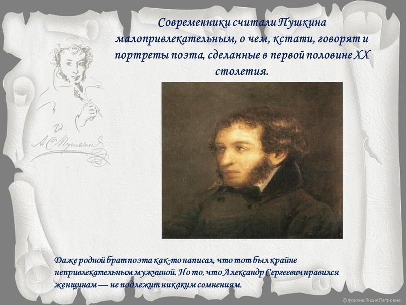 Современники считали Пушкина малопривлекательным, о чем, кстати, говорят и портреты поэта, сделанные в первой половине
