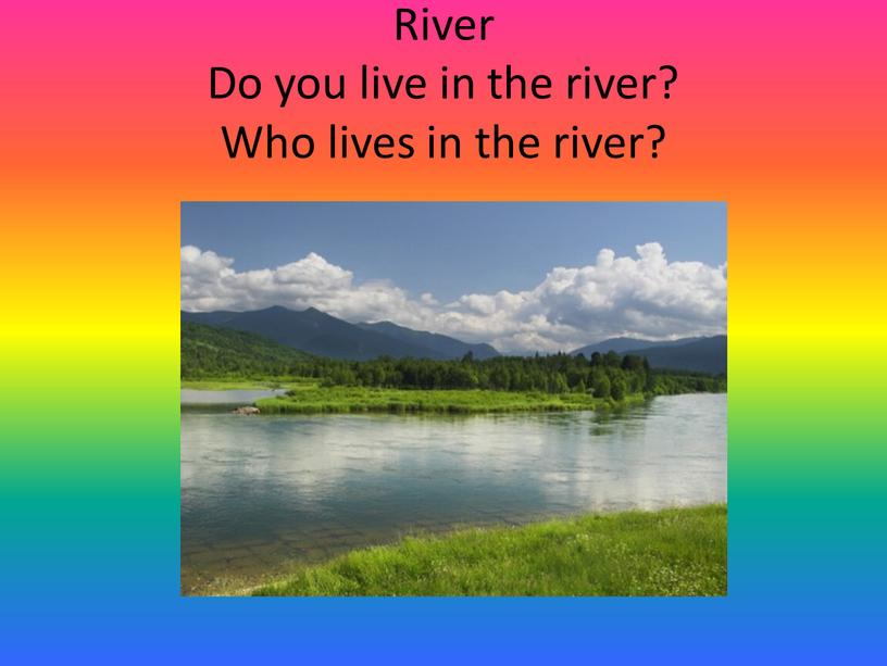River Do you live in the river?
