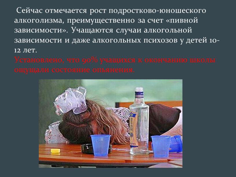 Сейчас отмечается рост подростково-юношеского алкоголизма, преимущественно за счет «пивной зависимости»