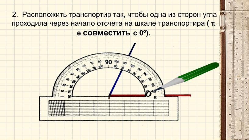 Расположить транспортир так, чтобы одна из сторон угла проходила через начало отсчета на шкале транспортира ( т