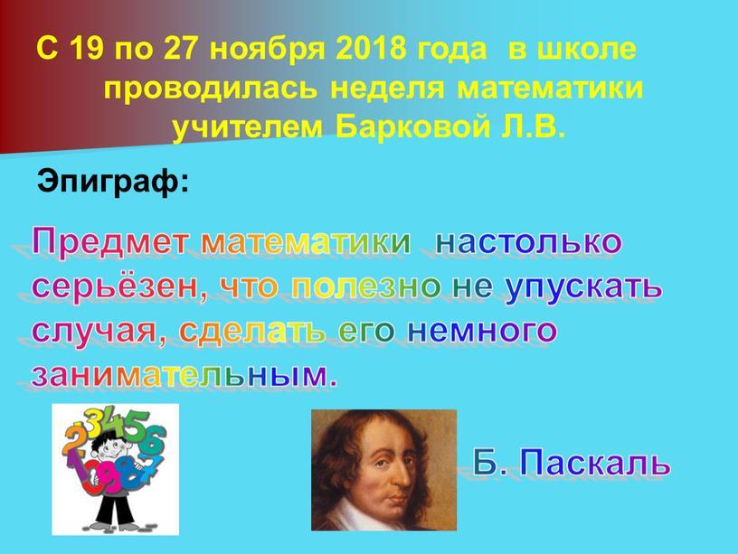 С 19 по 27 ноября 2018 года в школе проводилась неделя математики учителем