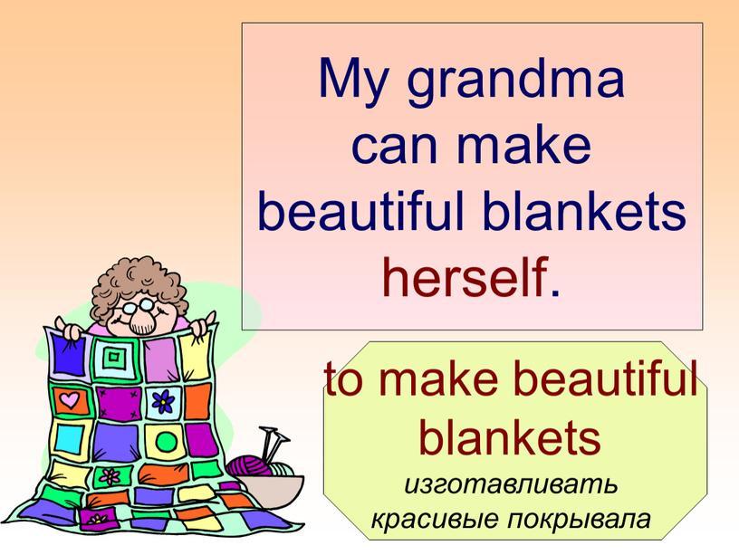 My grandma can make beautiful blankets herself