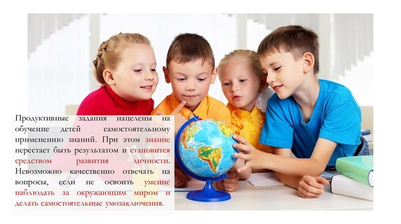 Продуктивные задания нацелены на обучение детей самостоятельному применению знаний