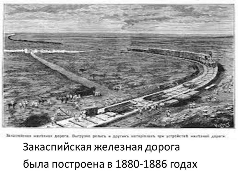 Закаспийская железная дорога была построена в 1880-1886 годах