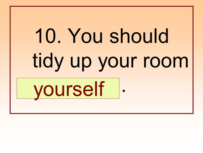 You should tidy up your room …
