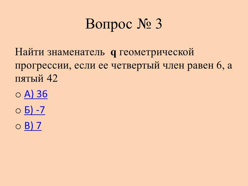 Вопрос № 3 Найти знаменатель q геометрической прогрессии, если ее четвертый член равен 6, а пятый 42