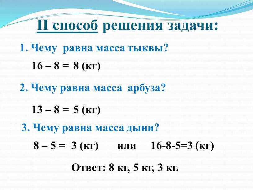 II способ решения задачи: 1. Чему равна масса тыквы? 16 – 8 = 8 (кг) 2