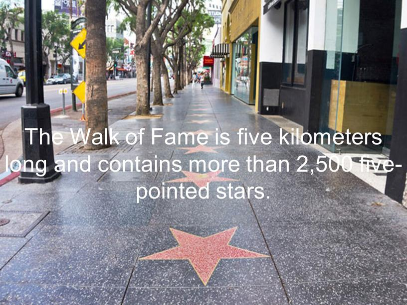 The Walk of Fame is five kilometers long and contains more than 2,500 five-pointed stars