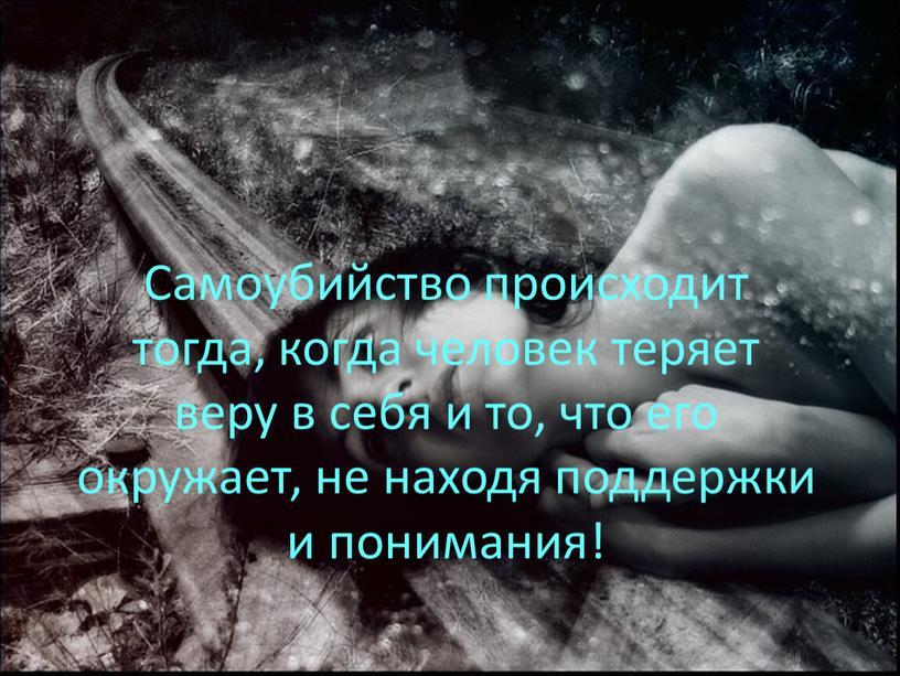Самоубийство происходит тогда, когда человек теряет веру в себя и то, что его окружает, не находя поддержки и понимания!