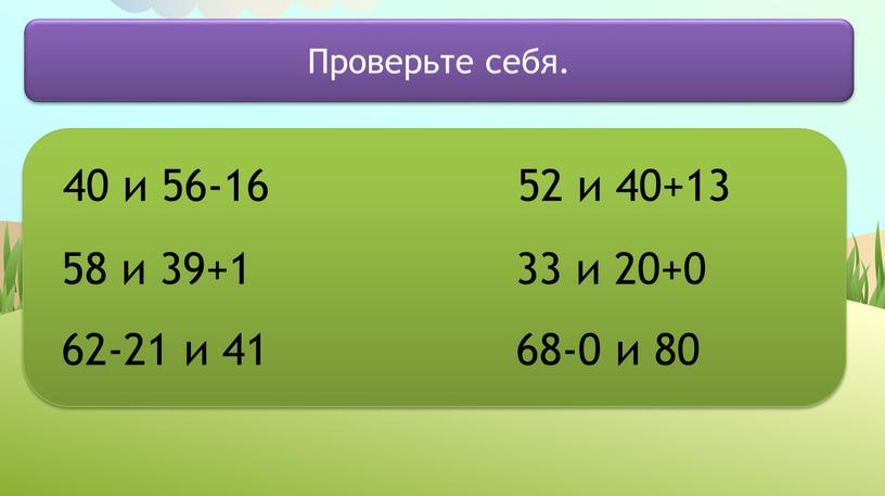 40 и 56-16 58 и 39+1 62-21 и 41 52 и 40+13 33 и 20+0 68-0 и 80 Проверьте себя.
