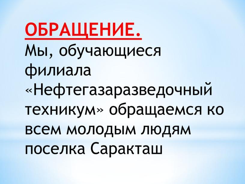 ОБРАЩЕНИЕ. Мы, обучающиеся филиала «Нефтегазаразведочный техникум» обращаемся ко всем молодым людям поселка