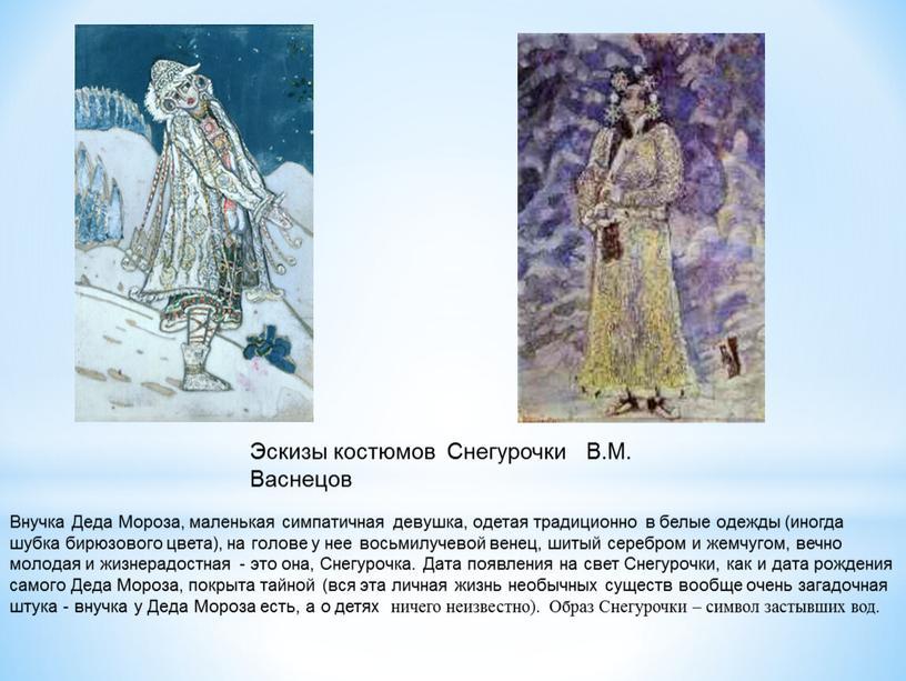 Внучка Деда Мороза, маленькая симпатичная девушка, одетая традиционно в белые одежды (иногда шубка бирюзового цвета), на голове у нее восьмилучевой венец, шитый серебром и жемчугом,…