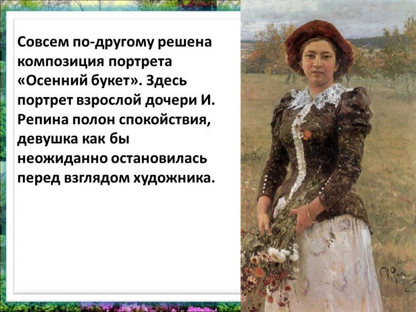 Совсем по-другому решена композиция портрета «Осенний букет»