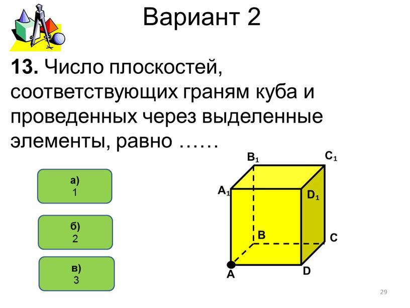 Вариант 2 в) 3 а) 1 13. Число плоскостей, соответствующих граням куба и проведенных через выделенные элементы, равно …… 29 б) 2