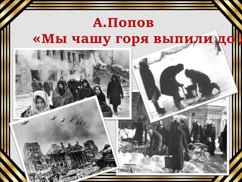 А.Попов «Мы чашу горя выпили до дна»