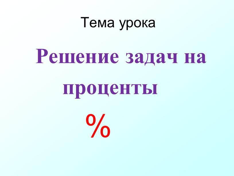 Тема урока Решение задач на проценты %