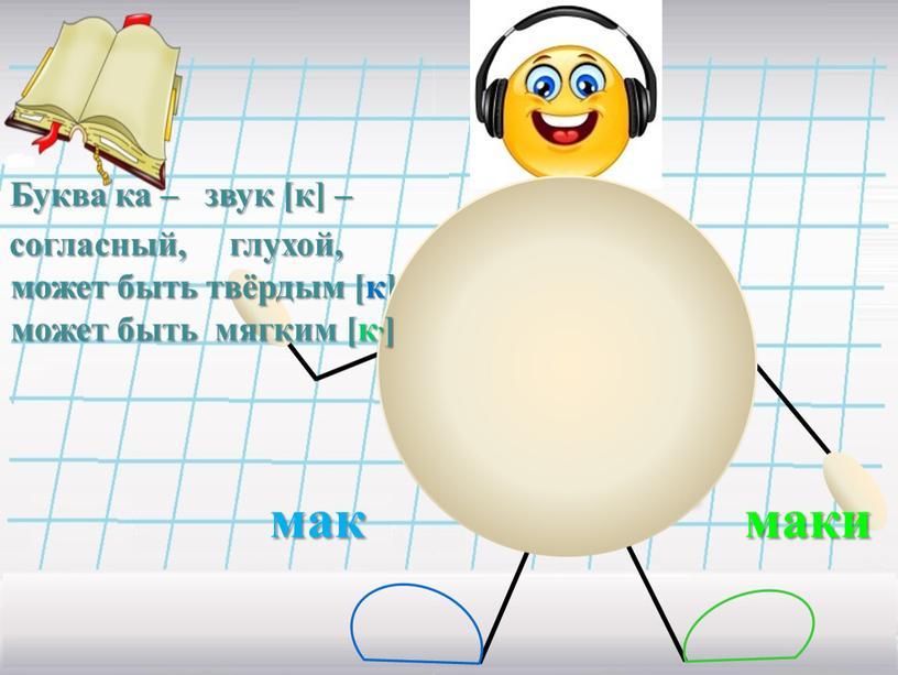 Буква ка – звук [к] – согласный, глухой, может быть твёрдым [к], маки может быть мягким [к,]