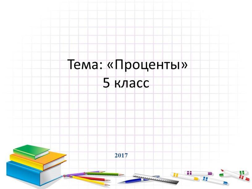 2017 Тема: «Проценты» 5 класс