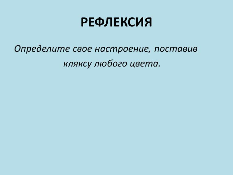 РЕФЛЕКСИЯ Определите свое настроение, поставив кляксу любого цвета
