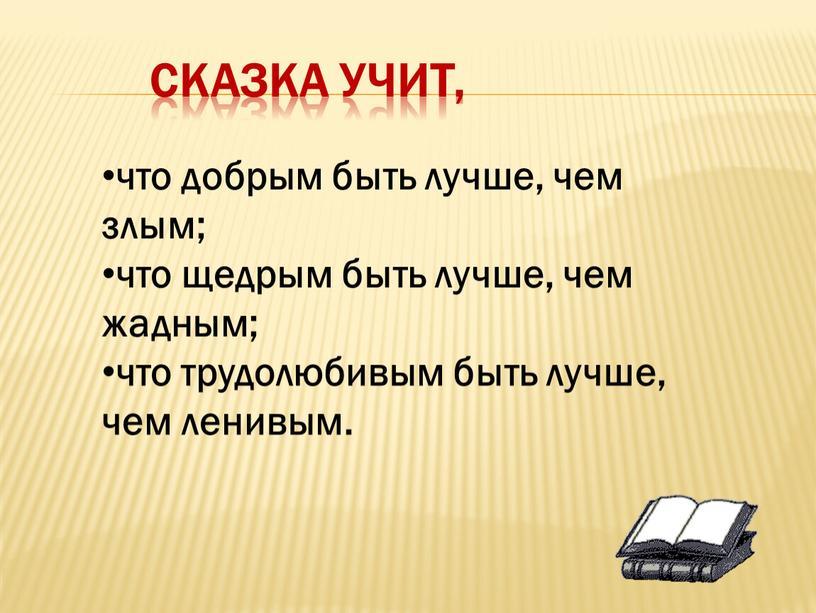 Сказка учит, что добрым быть лучше, чем злым; что щедрым быть лучше, чем жадным; что трудолюбивым быть лучше, чем ленивым