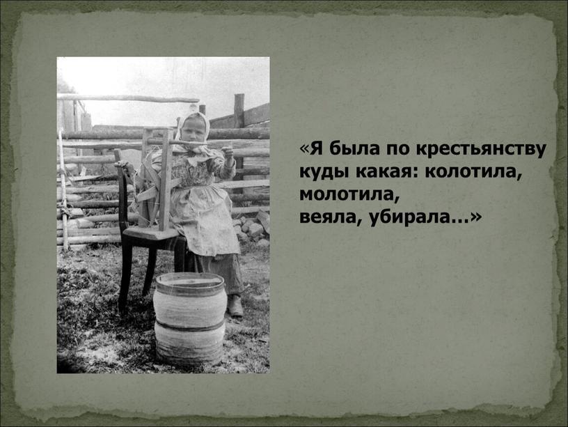 Я была по крестьянству куды какая: колотила, молотила, веяла, убирала…»