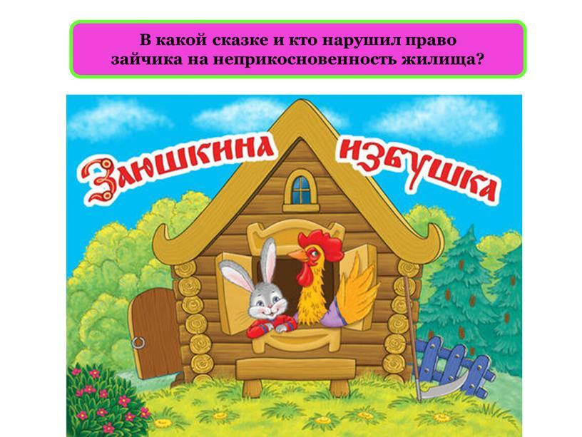 В какой сказке и кто нарушил право зайчика на неприкосновенность жилища?