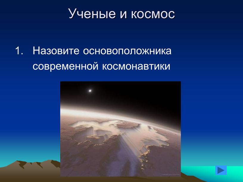 Ученые и космос 1. Назовите основоположника современной космонавтики