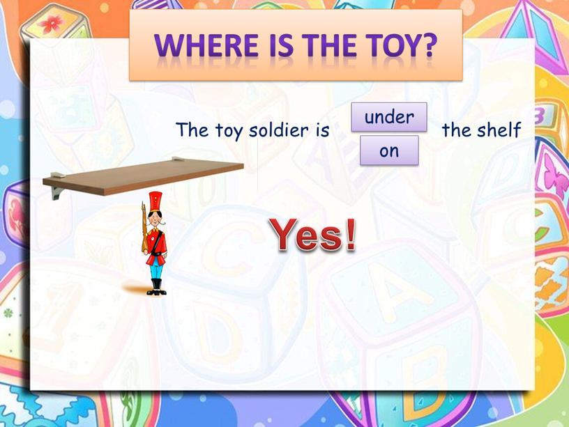 Where is the toy? The toy soldier is the shelf on under