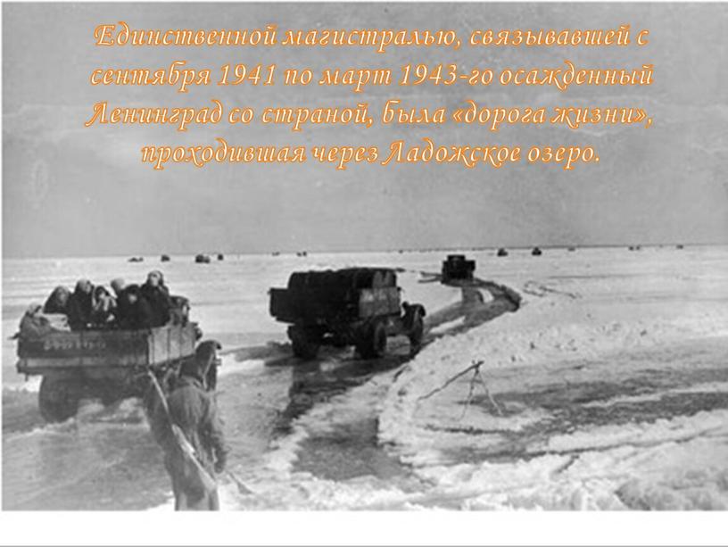 Единственной магистралью, связывавшей с сентября 1941 по март 1943-го осажденный