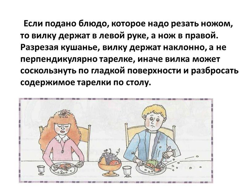 Если подано блюдо, которое надо резать ножом, то вилку держат в левой руке, а нож в правой