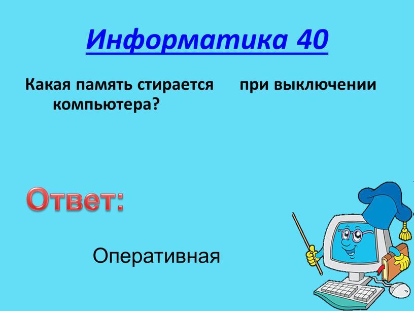 Информатика 40 Какая память стирается при выключении компьютера?