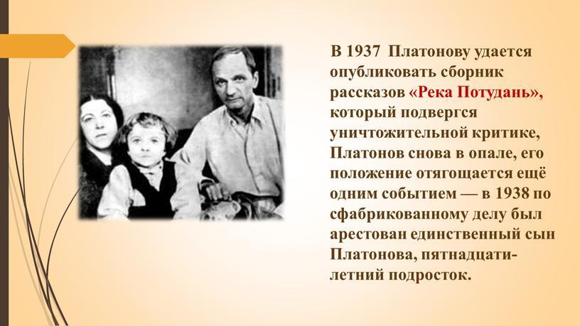 В 1937 Платонову удается опубликовать сборник рассказов «Река