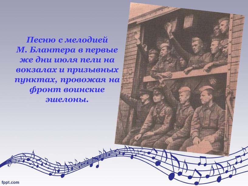 Песню с мелодией М. Блантера в первые же дни июля пели на вокзалах и призывных пунктах, провожая на фронт воинские эшелоны