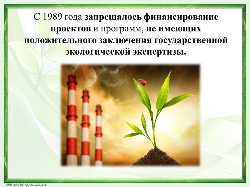 С 1989 года запрещалось финансирование проектов и программ, не имеющих положительного заключения государственной экологической экспертизы