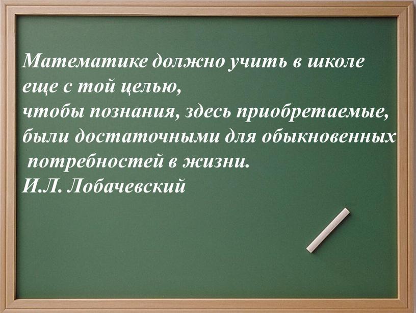 Математике должно учить в школе еще с той целью, чтобы познания, здесь приобретаемые, были достаточными для обыкновенных потребностей в жизни