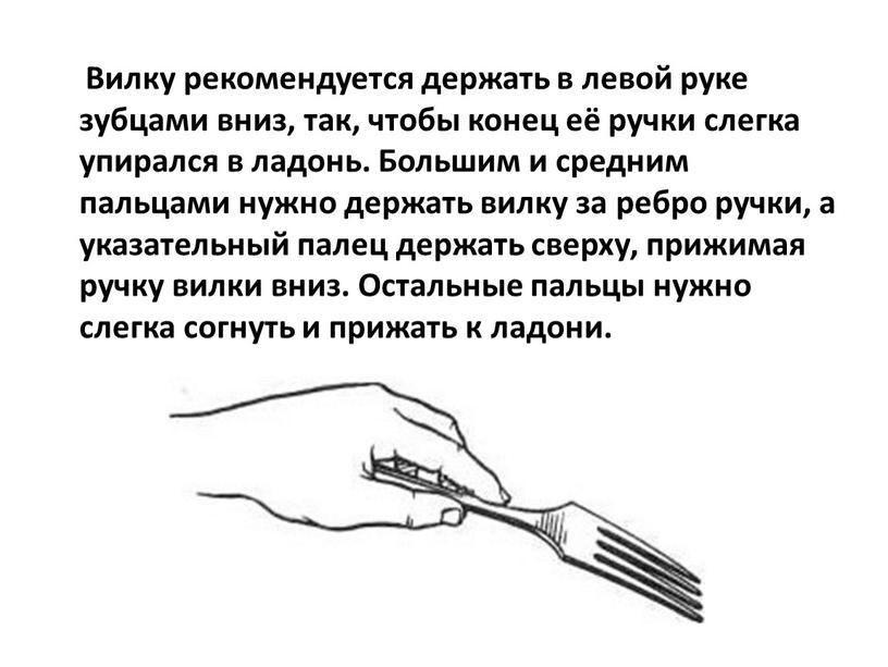 Вилку рекомендуется держать в левой руке зубцами вниз, так, чтобы конец её ручки слегка упирался в ладонь