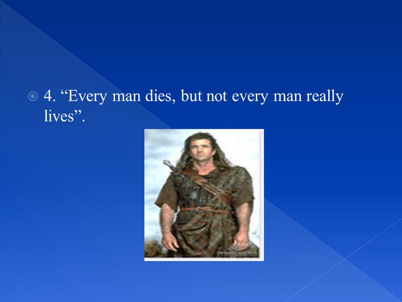 Every man dies, but not every man really lives""
