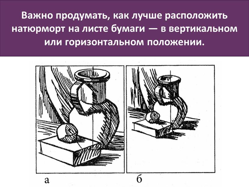 Важно продумать, как лучше расположить натюрморт на листе бумаги — в вертикальном или горизонтальном положении