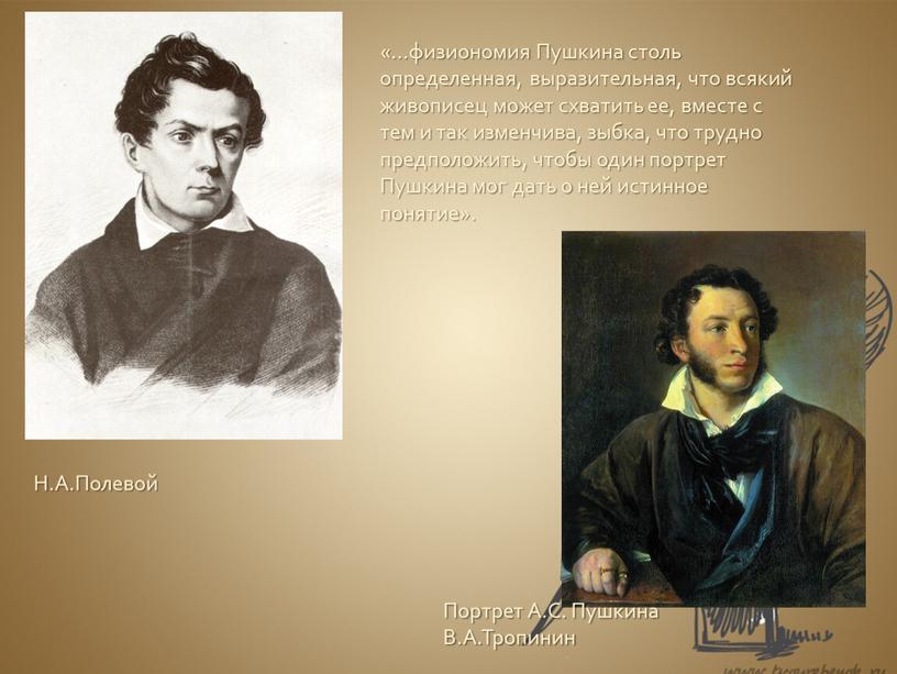 Пушкина столь определенная, выразительная, что всякий живописец может схватить ее, вместе с тем и так изменчива, зыбка, что трудно предположить, чтобы один портрет