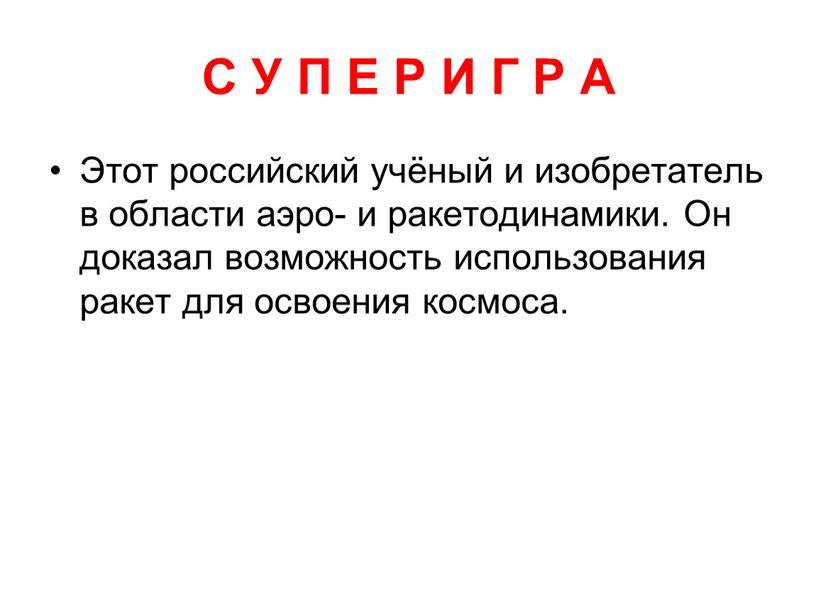 С У П Е Р И Г Р А Этот российский учёный и изобретатель в области аэро- и ракетодинамики
