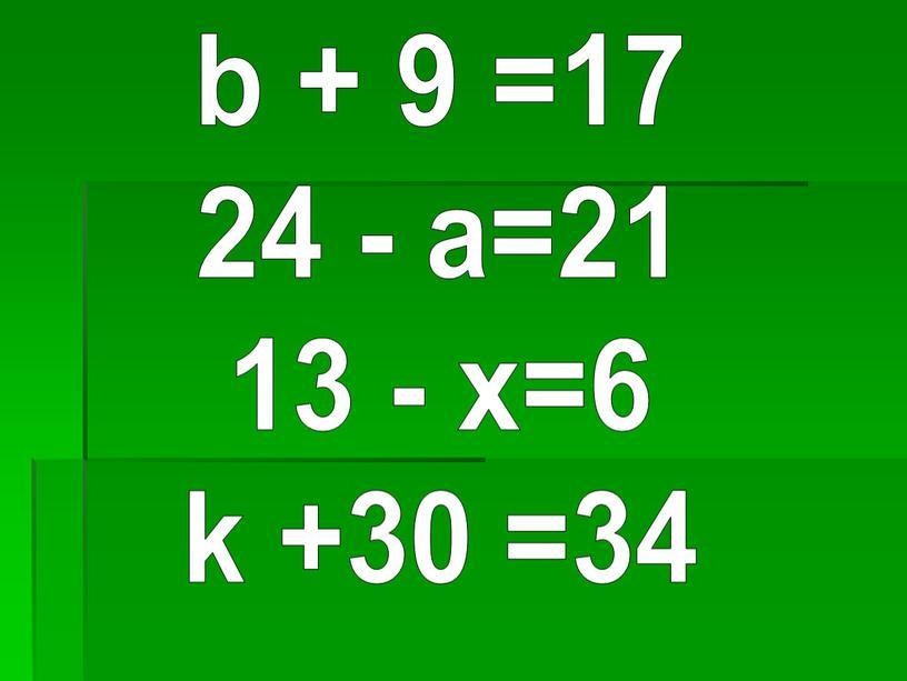 b + 9 =17 24 - a=21 13 - х=6 k +30 =34