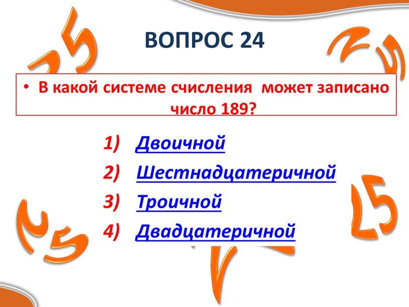 ВОПРОС 24 В какой системе счисления может записано число 189?