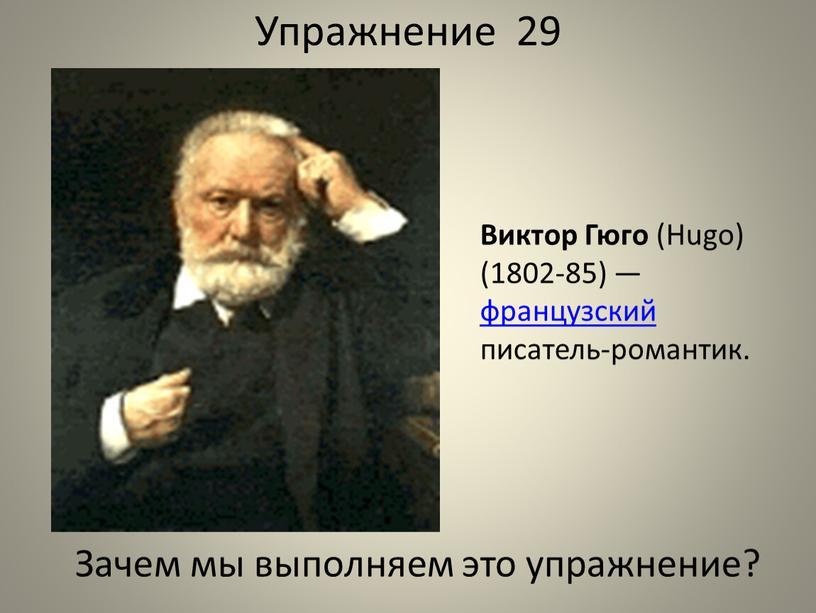 Упражнение 29 Виктор Гюго (Hugo) (1802-85) — французский писатель-романтик