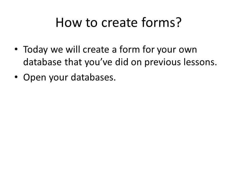 How to create forms? Today we will create a form for your own database that you've did on previous lessons